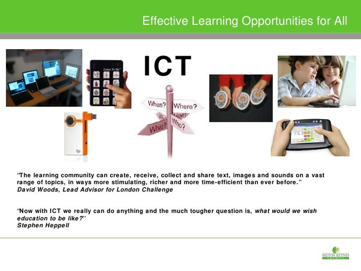 "ICT Effective Learning Opportunities for All "" The learning community can create, receive, collect and share text, images ..."