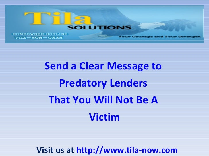 Send a Clear Message to  Predatory Lenders  That You Will Not Be A  Victim Visit us at  http://www.tila-now.com