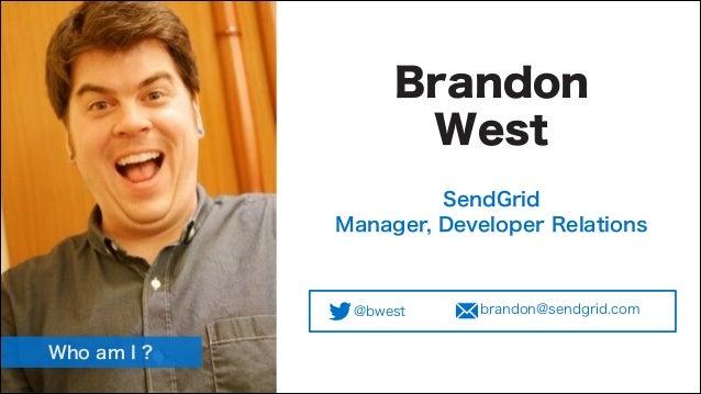 Brandon West SendGrid Manager, Developer Relations  @bwest  Who am I ?  brandon@sendgrid.com