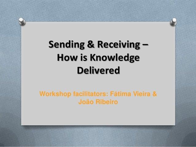 Sending & Receiving –    How is Knowledge        DeliveredWorkshop facilitators: Fátima Vieira &           João Ribeiro