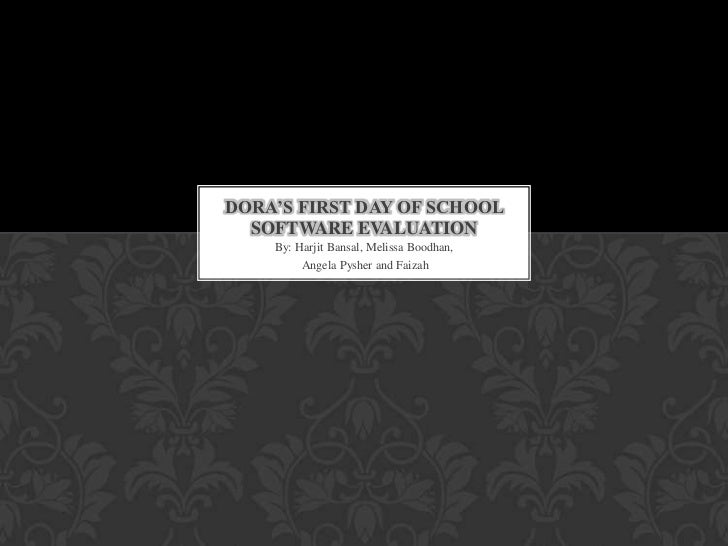 DORA'S FIRST DAY OF SCHOOL  SOFTWARE EVALUATION    By: Harjit Bansal, Melissa Boodhan,         Angela Pysher and Faizah