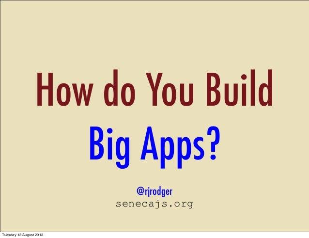 How do You Build Big Apps? @rjrodger senecajs.org Tuesday 13 August 2013