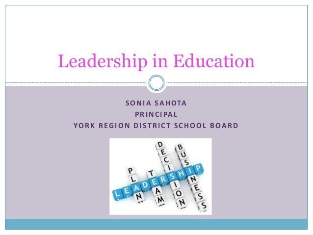 Leadership in Education S O N I A S A H O TA P R I N C I PA L YO R K R E G I O N D I S T R I C T S C H O O L B O A R D