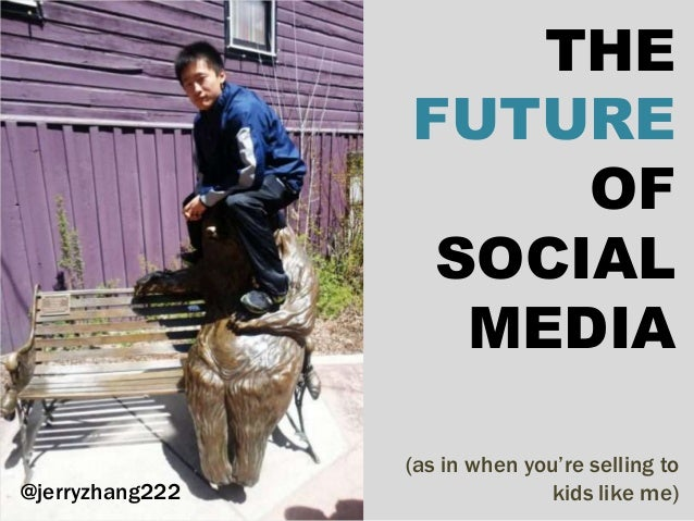 (as in when you're selling to kids like me) THE FUTURE OF SOCIAL MEDIA @jerryzhang222