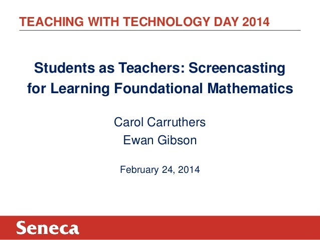 TEACHING WITH TECHNOLOGY DAY 2014  Students as Teachers: Screencasting for Learning Foundational Mathematics Carol Carruth...