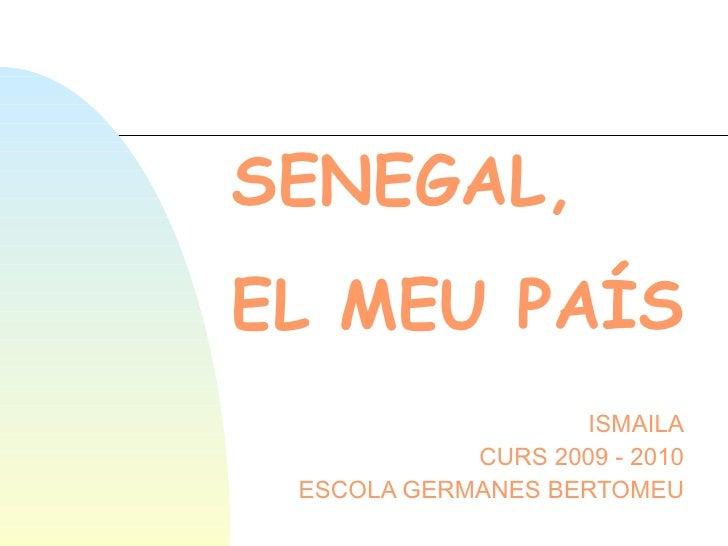 SENEGAL,   EL MEU PAÍS ISMAILA CURS 2009 - 2010 ESCOLA GERMANES BERTOMEU