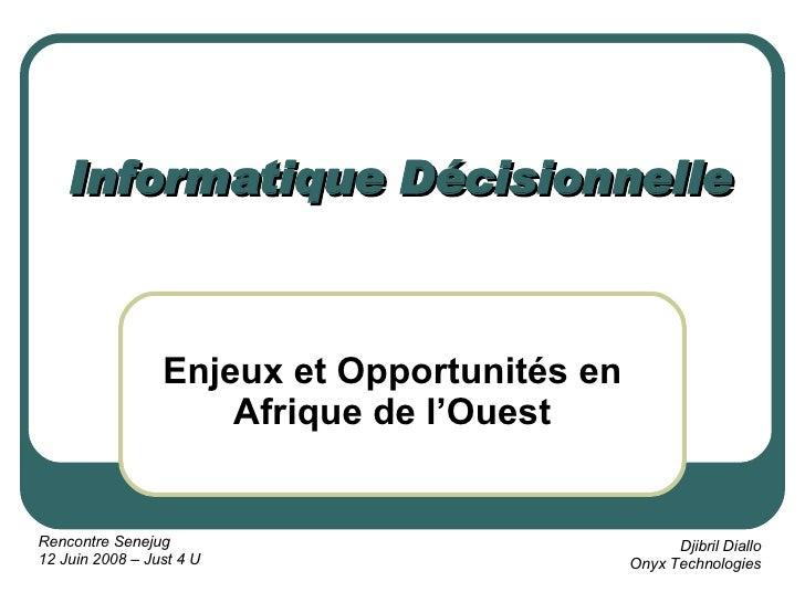 Informatique Décisionnelle Enjeux et Opportunités en Afrique de l'Ouest Rencontre Senejug 12 Juin 2008 – Just 4 U Djibril ...