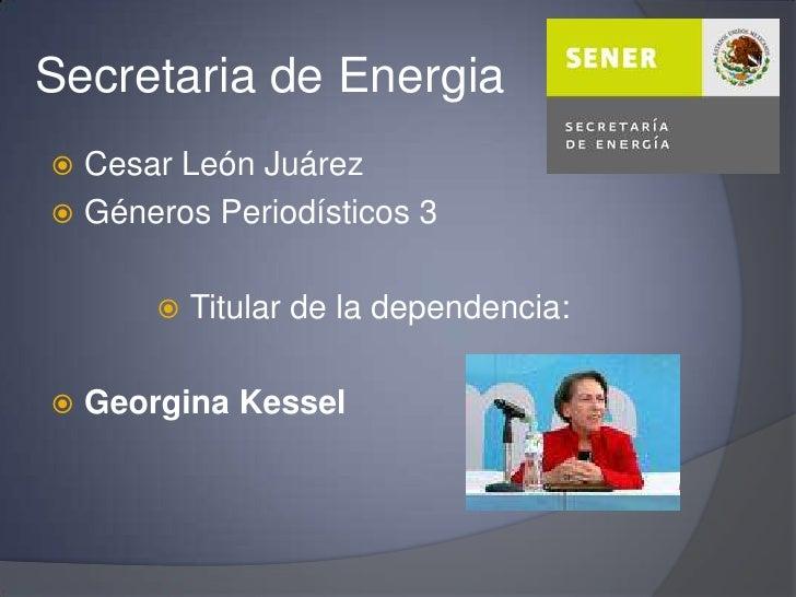 Secretaria de Energia<br />Cesar León Juárez<br />Géneros Periodísticos 3<br />Titular de la dependencia:<br />Georgina Ke...