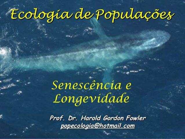 Ecologia de Populações  Senescência e Longevidade Prof. Dr. Harold Gordon Fowler popecologia@hotmail.com
