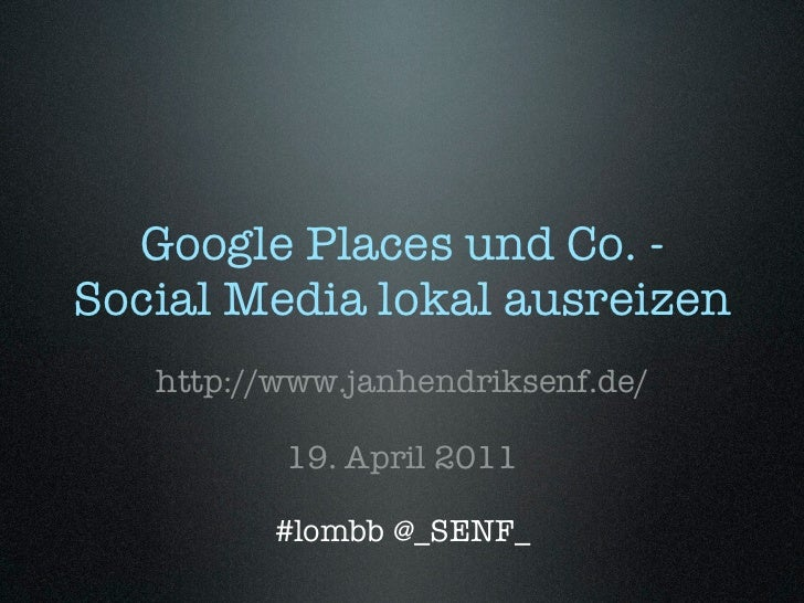 Google Places und Co. -Social Media lokal ausreizen   http://www.janhendriksenf.de/          19. April 2011         #lombb...