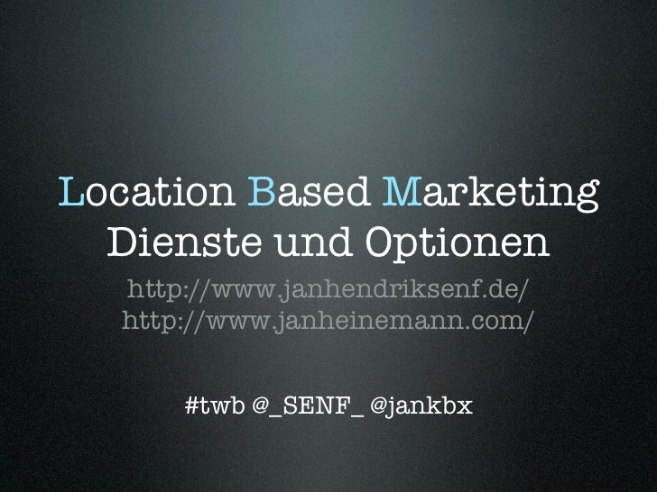 Location Based Marketing  Dienste und Optionen  http://www.janhendriksenf.de/  http://www.janheinemann.com/      #twb @_SE...