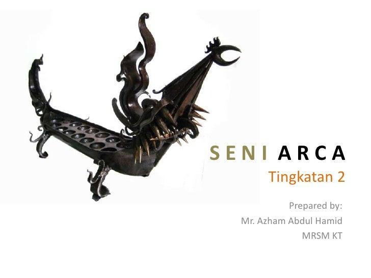 SENI ARCA       Tingkatan 2            Prepared by:  Mr. Azham Abdul Hamid               MRSM KT