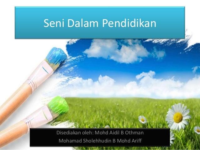 Seni Dalam Pendidikan Disediakan oleh: Mohd Aidil B Othman Mohamad Sholehhudin B Mohd Ariff