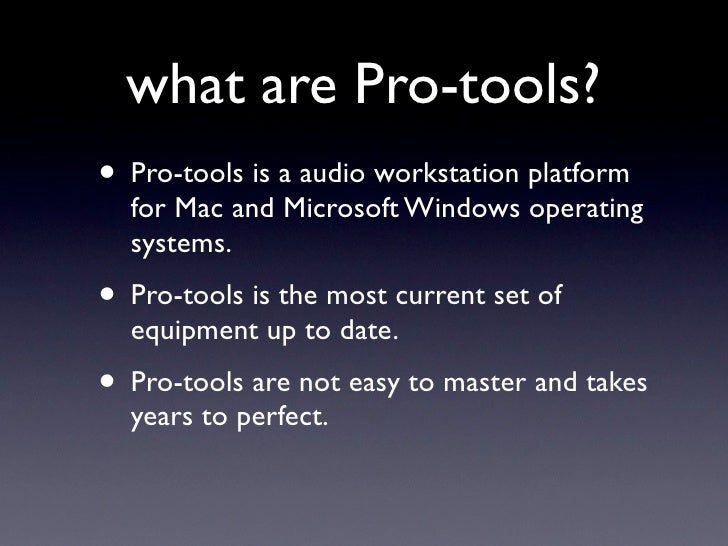 what are Pro-tools? • Pro-tools is a audio workstation platform   for Mac and Microsoft Windows operating   systems. • Pro...