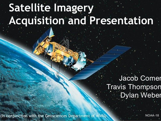 (In conjunction with the Geosciences Department of WMU)Satellite ImageryAcquisition and PresentationJacob ComerTravis Thom...
