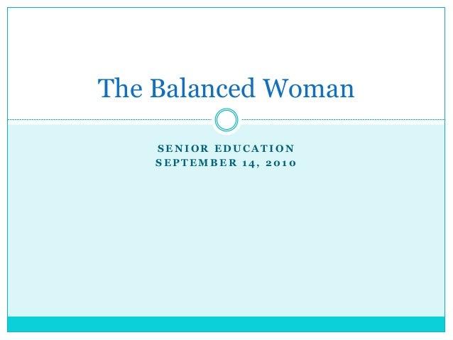 S E N I O R E D U C A T I O N S E P T E M B E R 1 4 , 2 0 1 0 The Balanced Woman