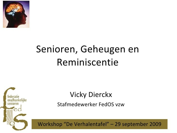 "Senioren, Geheugen en Reminiscentie Vicky Dierckx Stafmedewerker FedOS vzw Workshop ""De Verhalentafel"" – 29 september 2009"