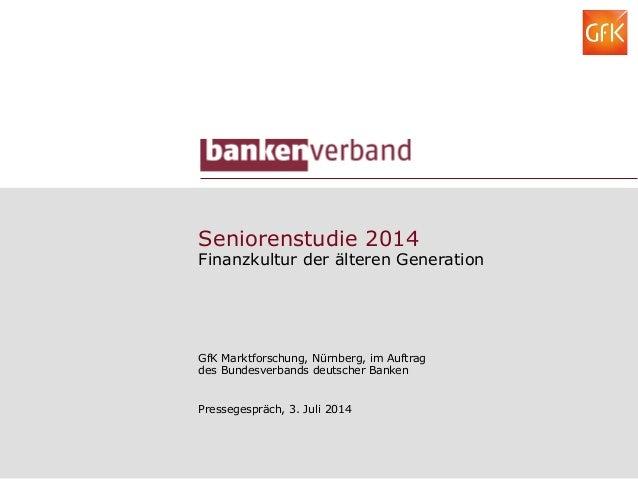 Seniorenstudie 2014 Finanzkultur der älteren Generation GfK Marktforschung, Nürnberg, im Auftrag des Bundesverbands deutsc...