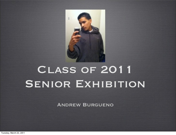 Class of 2011                      Senior Exhibition                          Andrew BurguenoTuesday, March 22, 2011