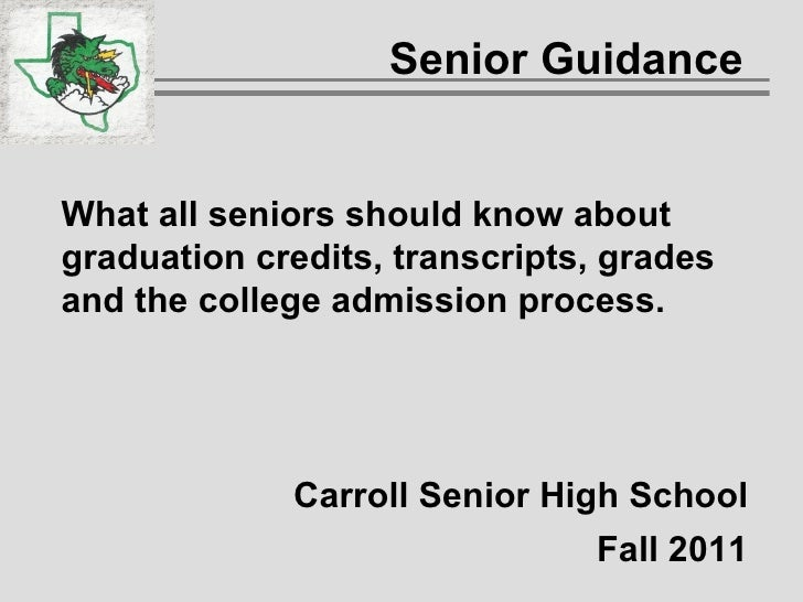 Senior Guidance  What all seniors should know about graduation credits, transcripts, grades and the college admission proc...
