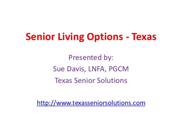 Senior Living Options - Texas Presented by: Sue Davis, LNFA, PGCM Texas Senior Solutions http://www.texasseniorsolutions.c...