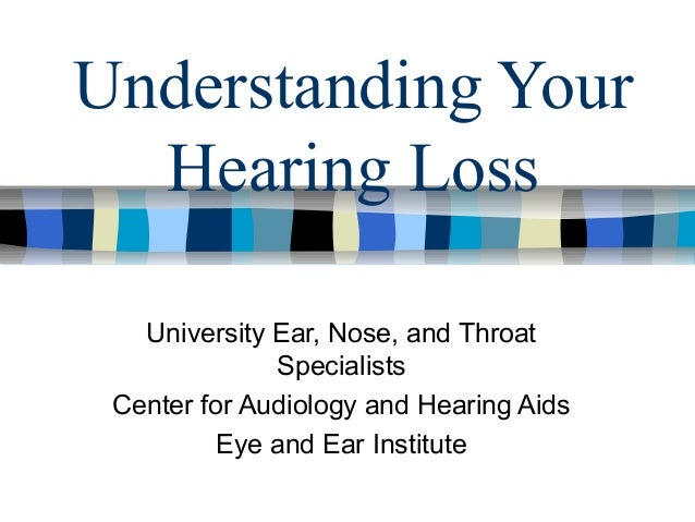 Understanding Your Hearing Loss University Ear, Nose, and Throat Specialists Center for Audiology and Hearing Aids Eye and...