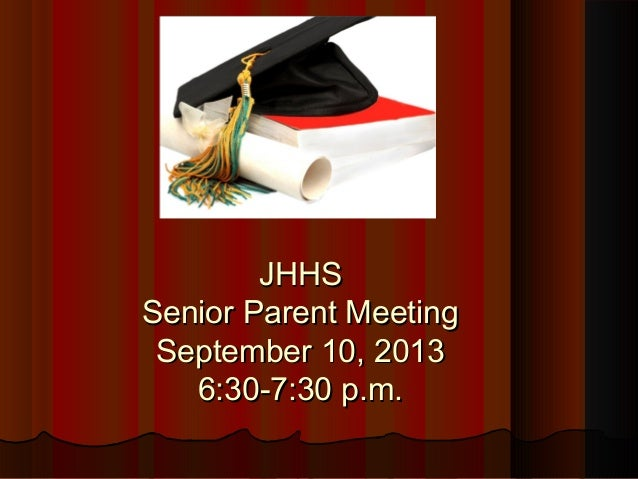JHHSJHHS Senior Parent MeetingSenior Parent Meeting September 10, 2013September 10, 2013 6:30-7:30 p.m.6:30-7:30 p.m.
