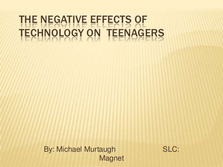 The Negative Effects of Technology on  Teenagers <br />By: Michael Murtaugh                       SLC: Magnet<br />