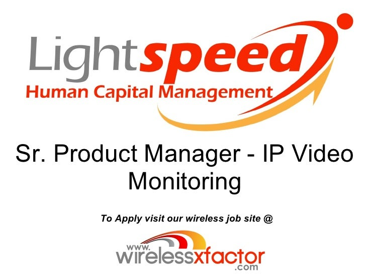 Sr. Product Manager - IP Video           Monitoring        To Apply visit our wireless job site @