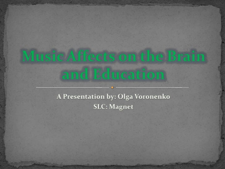 A Presentation by: Olga Voronenko<br />SLC: Magnet<br />Music Affects on the Brain and Education<br />