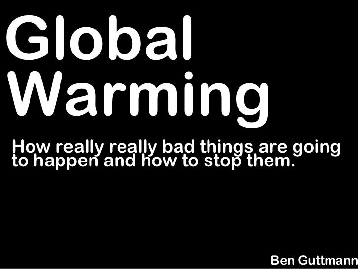 Global Warming How really really bad things are going to happen and how to stop them.                                  Ben...