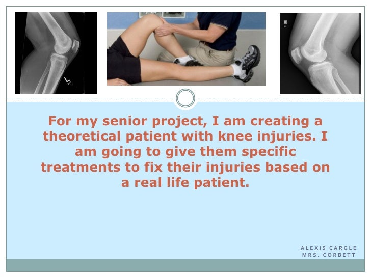For my senior project, I am creating atheoretical patient with knee injuries. I     am going to give them specifictreatmen...