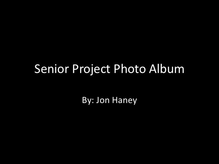 Senior Project Photo Album        By: Jon Haney