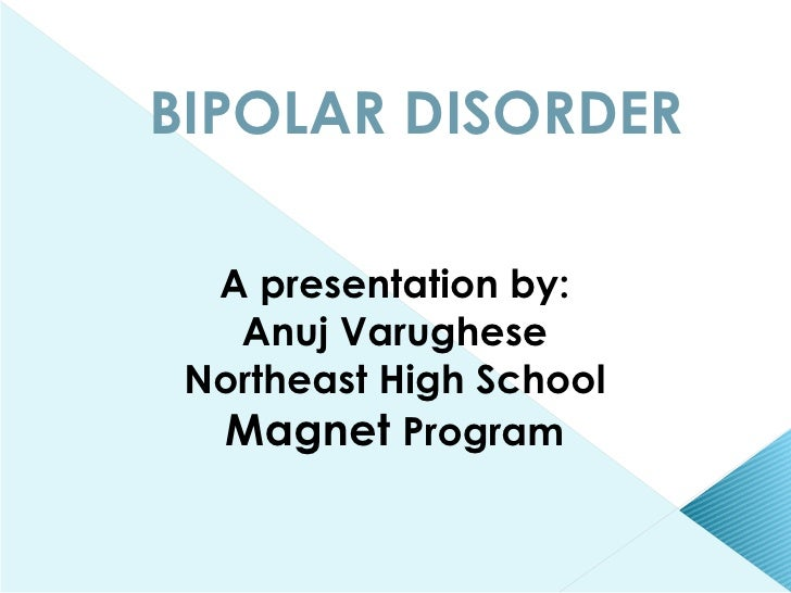 BIPOLAR DISORDER A presentation by: Anuj Varughese Northeast High School Magnet  Program
