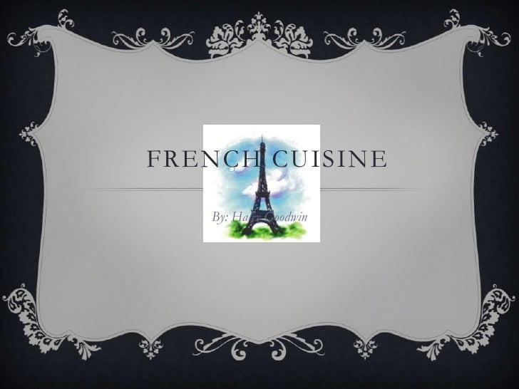 FRENCH CUISINE   By: Haley Goodwin