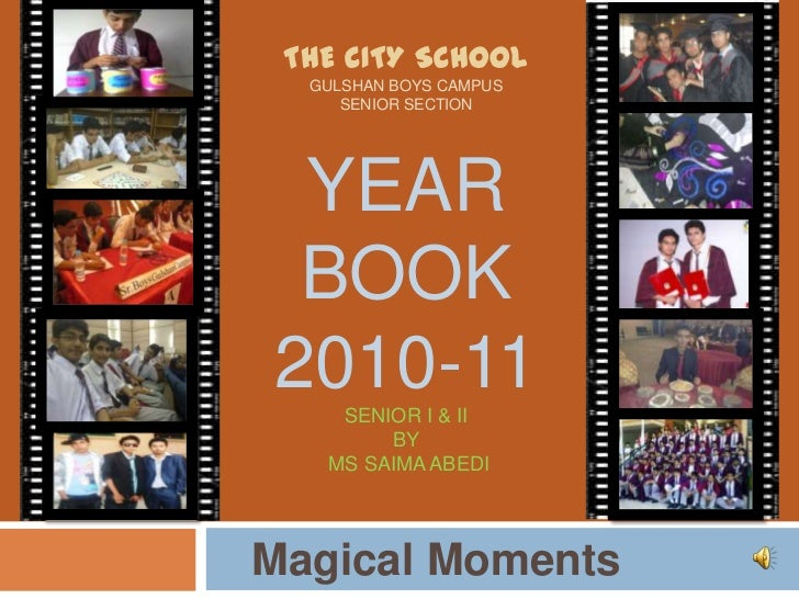 The city school Gulshan Boys Campus Senior SectionYear Book 2010-11Senior I & IIby Ms Saima Abedi<br />   Magical Moments<...