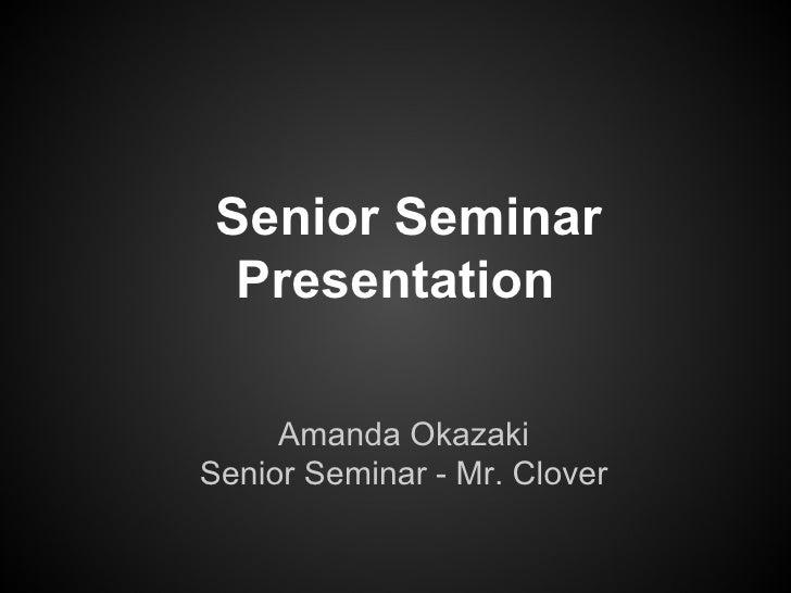 Senior Seminar  Presentation     Amanda OkazakiSenior Seminar - Mr. Clover