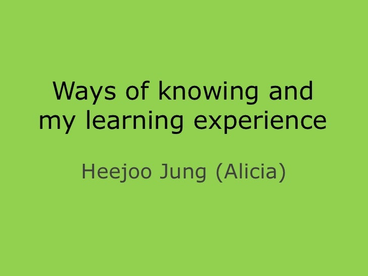 Ways of knowing andmy learning experience   Heejoo Jung (Alicia)