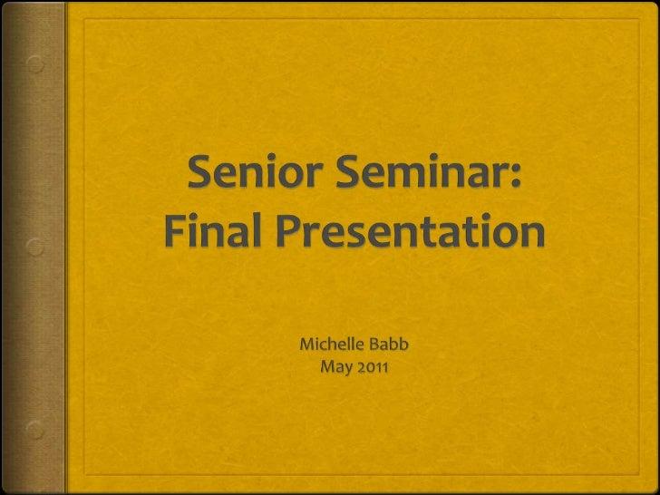 Senior Seminar:Final Presentation<br />Michelle Babb<br />May 2011<br />