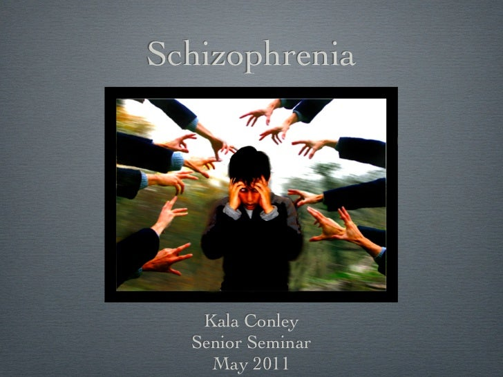 Schizophrenia   Kala Conley  Senior Seminar    May 2011
