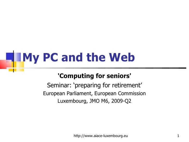 My PC and the Web 'Computing for seniors' Seminar: 'preparing for retirement' European Parliament, European Commission Lux...