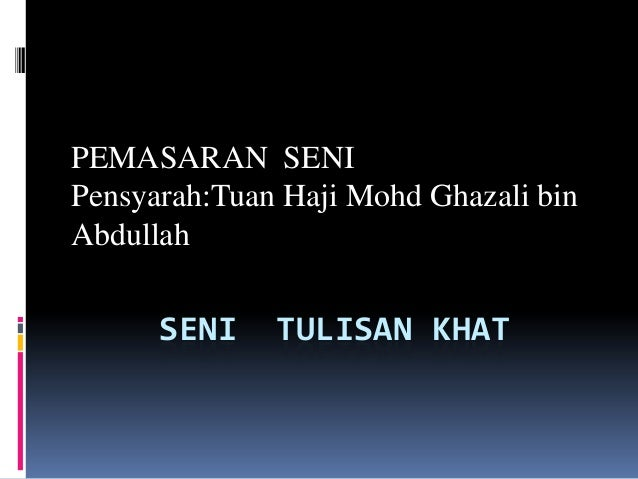 PEMASARAN SENIPensyarah:Tuan Haji Mohd Ghazali binAbdullah      SENI    TULISAN KHAT