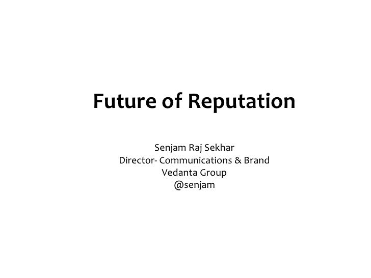 Future of Reputation          Senjam Raj Sekhar  Director- Communications & Brand            Vedanta Group              @s...