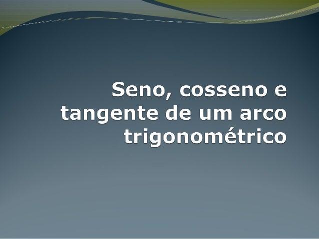Seno, cosseno e tangente no ciclo  As definições de seno, co-seno e tangente no triângulo retângulo são restritas aos âng...