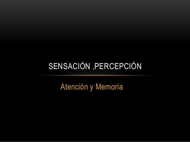 SENSACIÓN ,PERCEPCIÓN Atención y Memoria