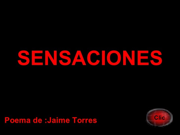 <ul><li>SENSACIONES </li></ul>Poema de :Jaime Torres Clic