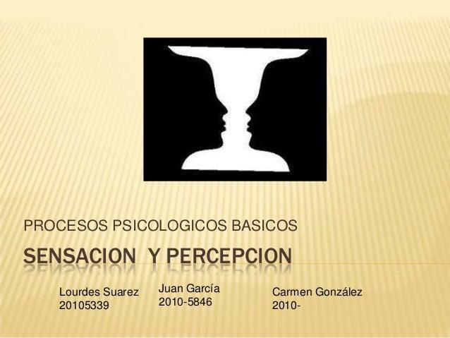 PROCESOS PSICOLOGICOS BASICOSSENSACION Y PERCEPCION   Lourdes Suarez   Juan García   Carmen González   20105339         20...
