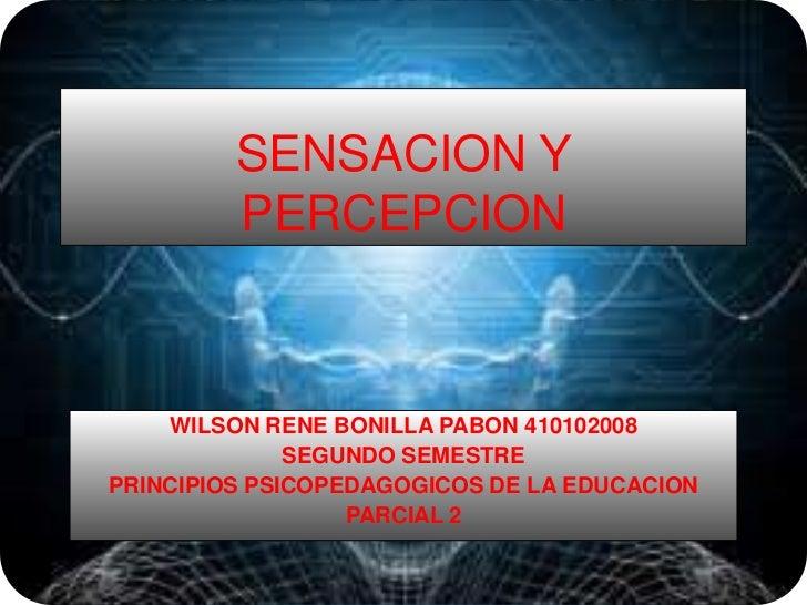 SENSACION Y PERCEPCION <br />WILSON RENE BONILLA PABON 410102008<br />SEGUNDO SEMESTRE <br />PRINCIPIOS PSICOPEDAGOGICOS D...