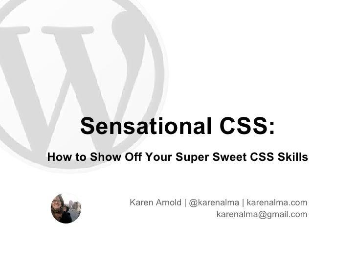 Sensational CSS:How to Show Off Your Super Sweet CSS Skills             Karen Arnold | @karenalma | karenalma.com         ...