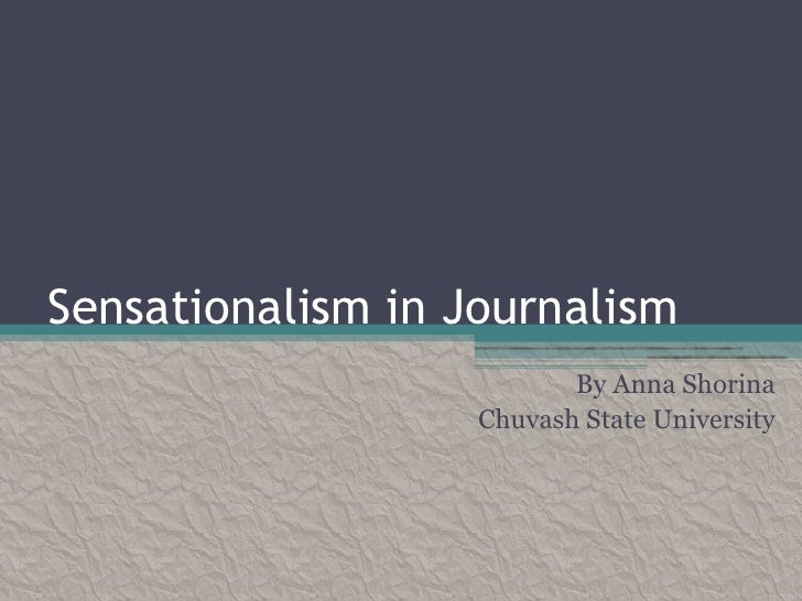 Sensationalism in Journalism                          By Anna Shorina                   Chuvash State University